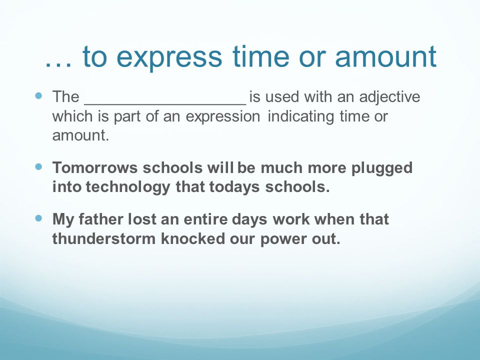 … to express time or amount The __________________ is used with an adjective which is part of an expression indicating time or amount.