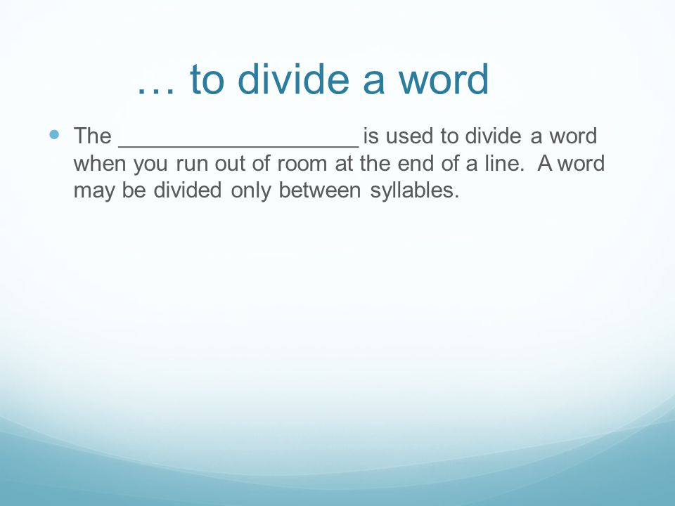 … to divide a word The ___________________ is used to divide a word when you run out of room at the end of a line.