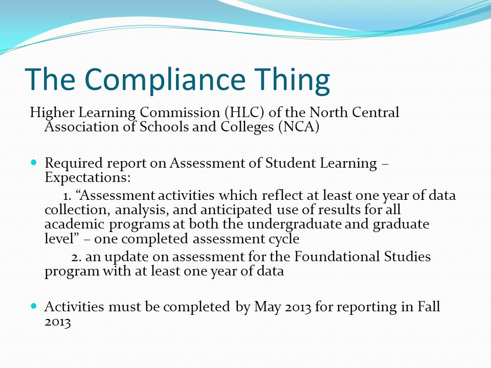 The Compliance Thing Higher Learning Commission (HLC) of the North Central Association of Schools and Colleges (NCA) Required report on Assessment of Student Learning – Expectations: 1.