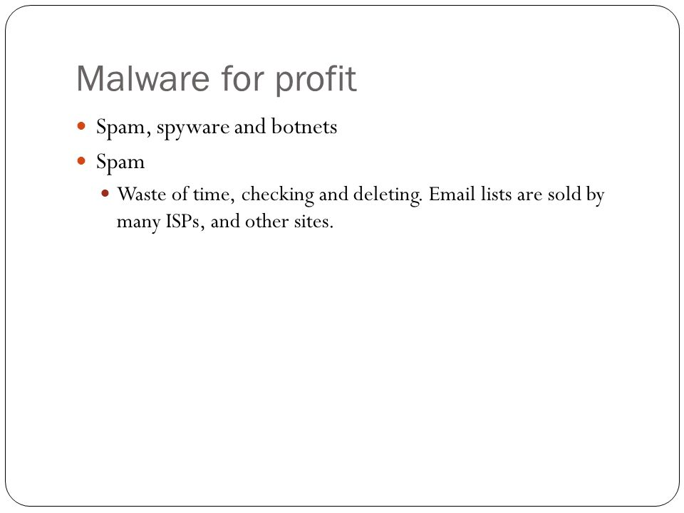 Malware for profit Spam, spyware and botnets Spam Waste of time, checking and deleting.