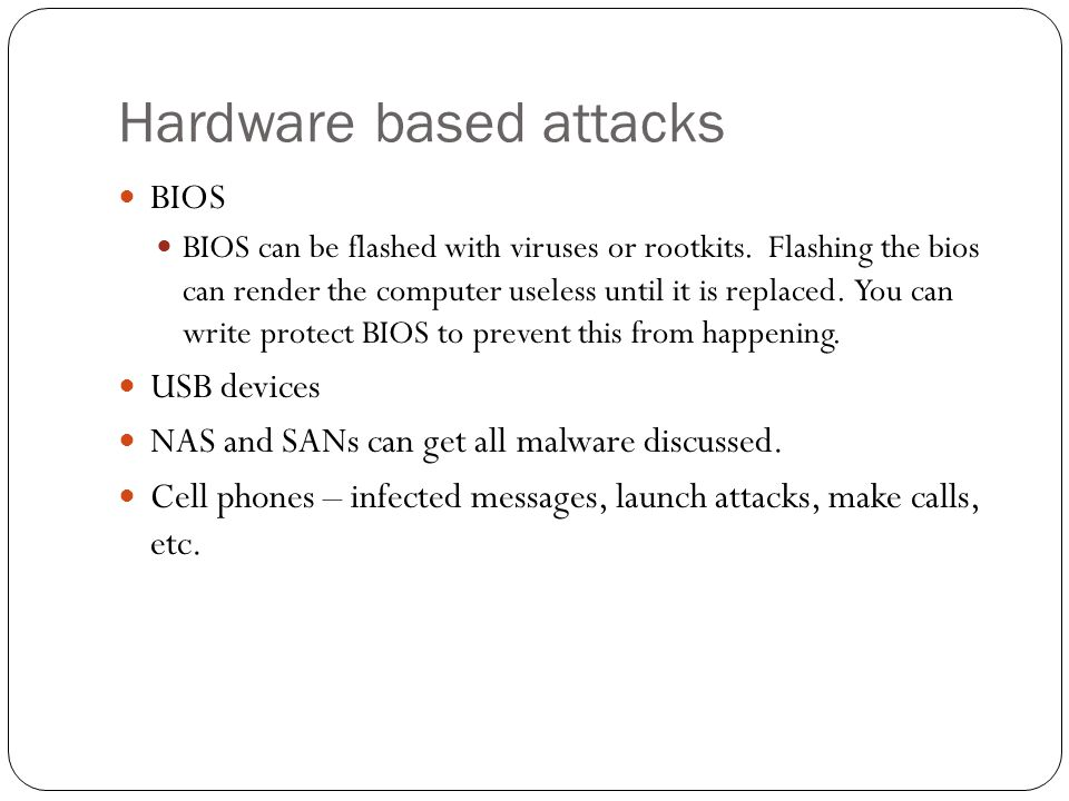 Hardware based attacks BIOS BIOS can be flashed with viruses or rootkits. Flashing the bios can render the computer useless until it is replaced. You