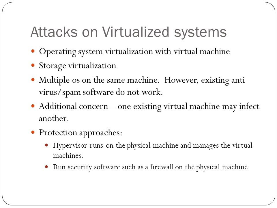 Attacks on Virtualized systems Operating system virtualization with virtual machine Storage virtualization Multiple os on the same machine.