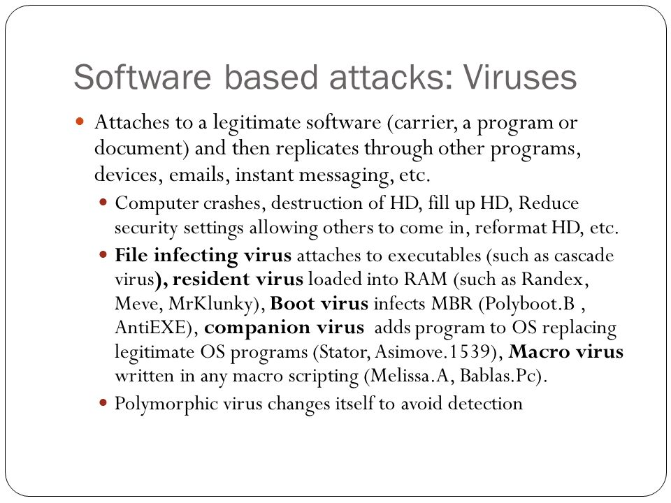 Software based attacks: Viruses Attaches to a legitimate software (carrier, a program or document) and then replicates through other programs, devices,  s, instant messaging, etc.