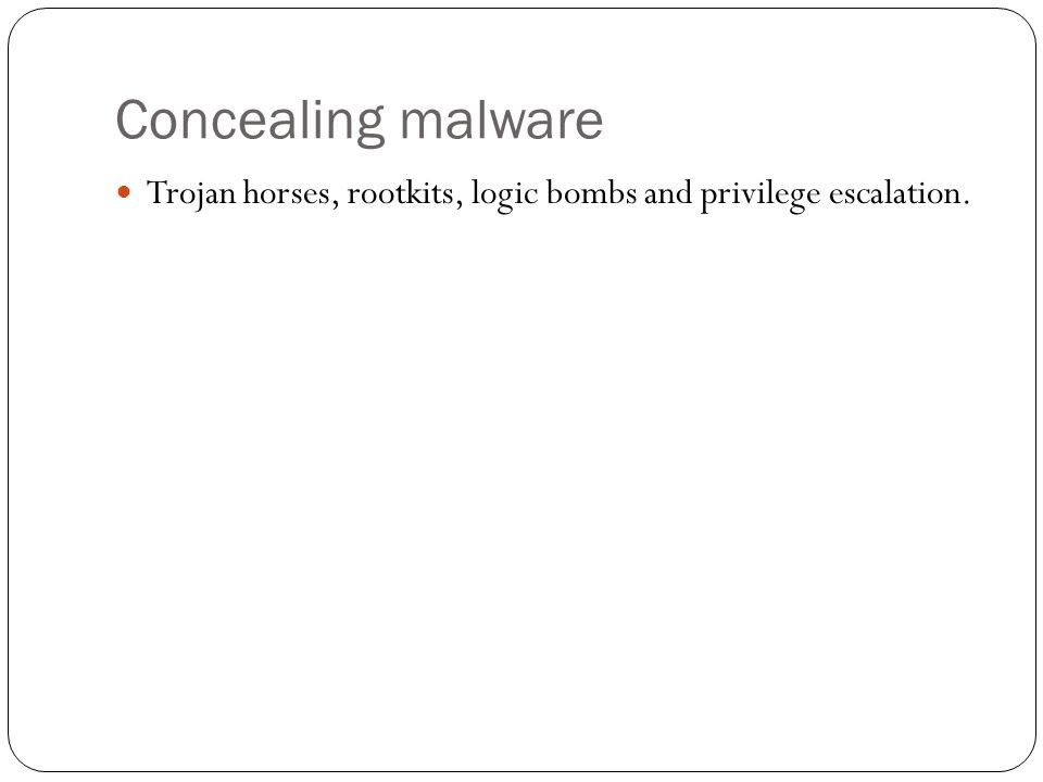 Concealing malware Trojan horses, rootkits, logic bombs and privilege escalation.