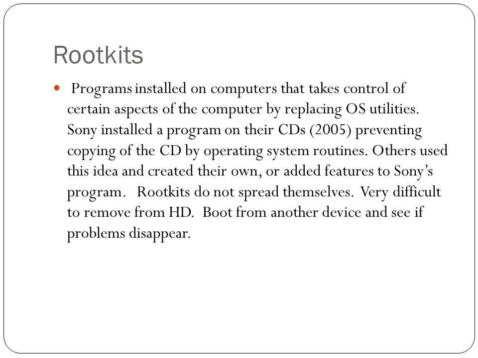 Rootkits Programs installed on computers that takes control of certain aspects of the computer by replacing OS utilities. Sony installed a program on