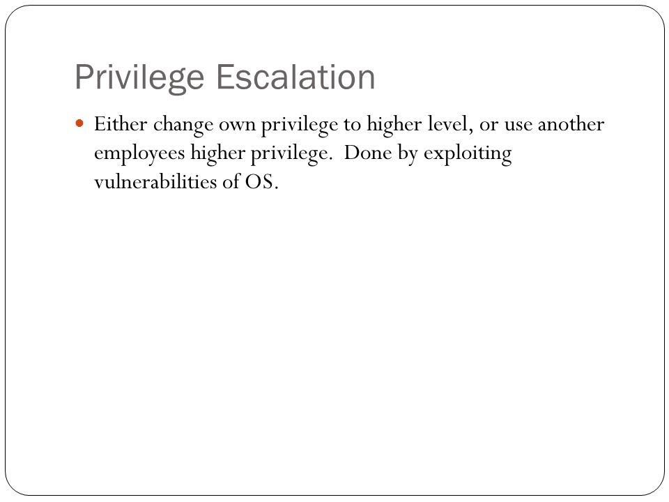Privilege Escalation Either change own privilege to higher level, or use another employees higher privilege. Done by exploiting vulnerabilities of OS.