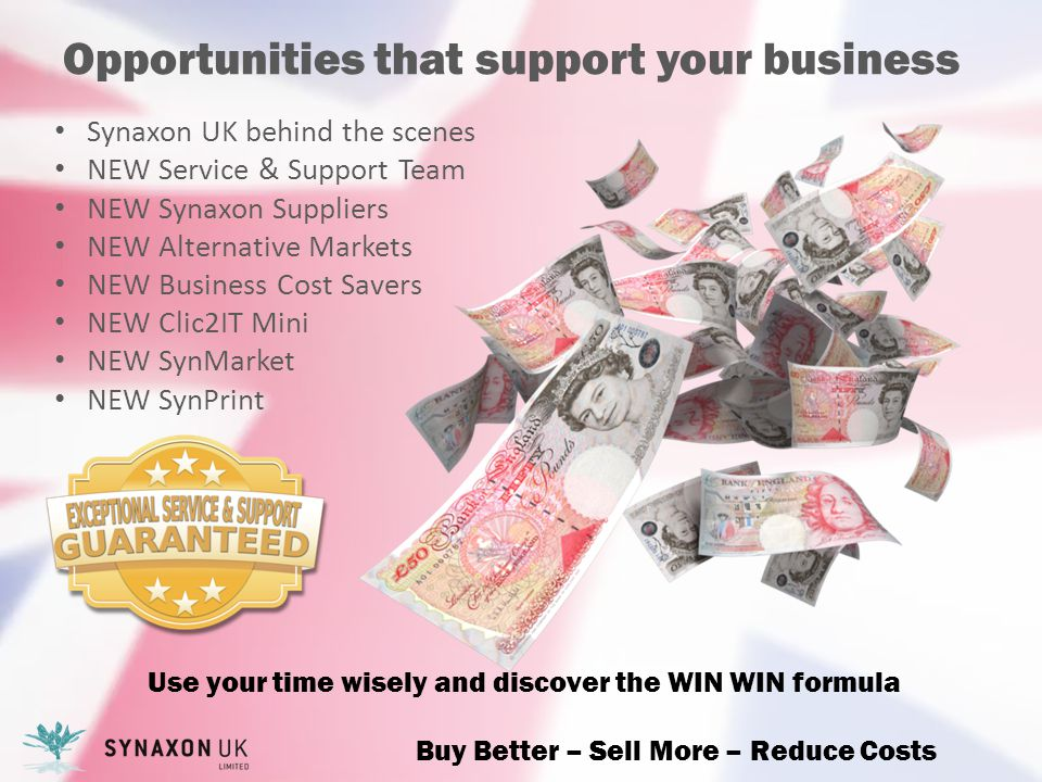 Opportunities that support your business Synaxon UK behind the scenes NEW Service & Support Team NEW Synaxon Suppliers NEW Alternative Markets NEW Business Cost Savers NEW Clic2IT Mini NEW SynMarket NEW SynPrint Use your time wisely and discover the WIN WIN formula Buy Better – Sell More – Reduce Costs