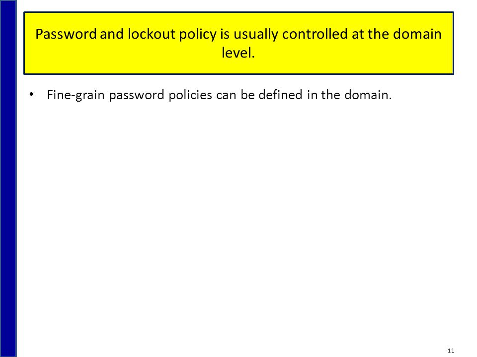 Password and lockout policy is usually controlled at the domain level. Fine-grain password policies can be defined in the domain. 11