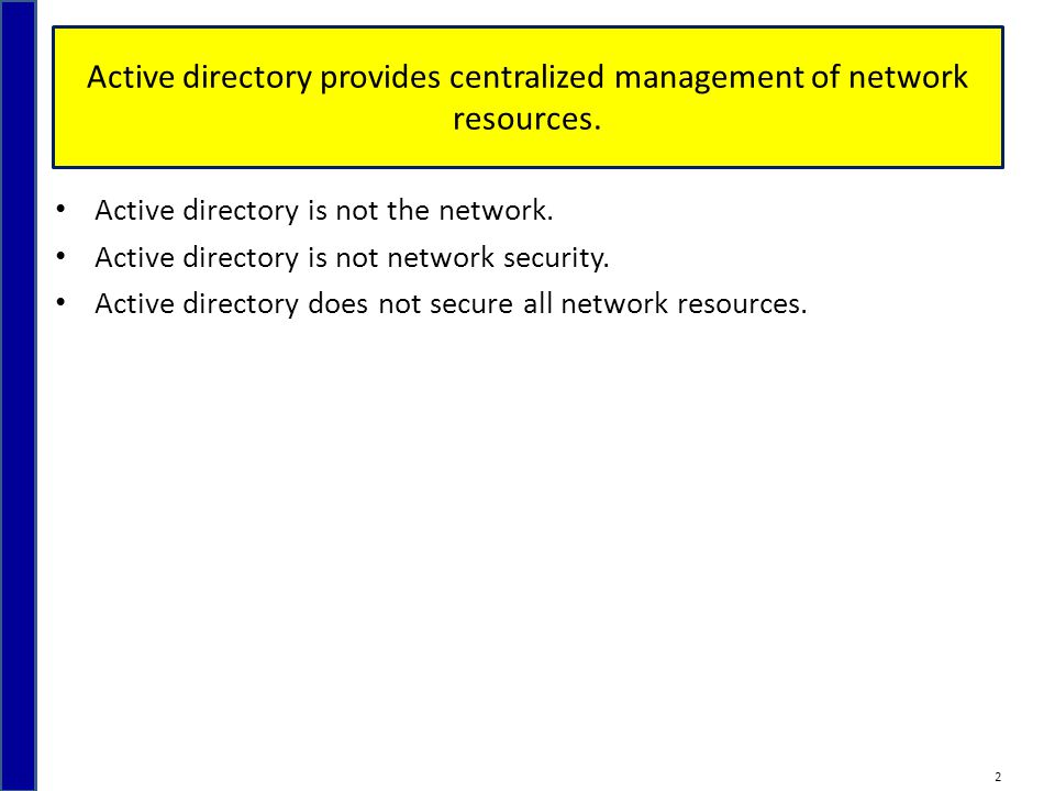 Active directory provides centralized management of network resources. Active directory is not the network. Active directory is not network security.