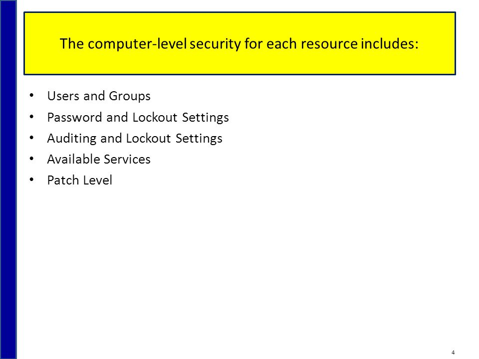 The computer-level security for each resource includes: Users and Groups Password and Lockout Settings Auditing and Lockout Settings Available Services Patch Level 4