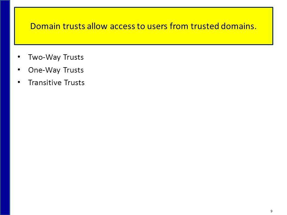 Domain trusts allow access to users from trusted domains. Two-Way Trusts One-Way Trusts Transitive Trusts 9