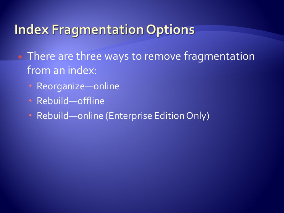  There are three ways to remove fragmentation from an index:  Reorganize—online  Rebuild—offline  Rebuild—online (Enterprise Edition Only)
