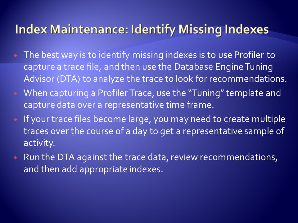  The best way is to identify missing indexes is to use Profiler to capture a trace file, and then use the Database Engine Tuning Advisor (DTA) to analyze the trace to look for recommendations.