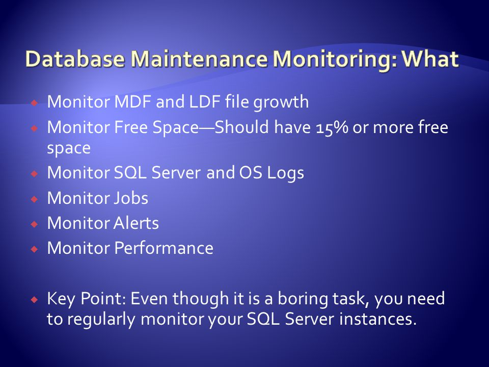  Monitor MDF and LDF file growth  Monitor Free Space—Should have 15% or more free space  Monitor SQL Server and OS Logs  Monitor Jobs  Monitor Alerts  Monitor Performance  Key Point: Even though it is a boring task, you need to regularly monitor your SQL Server instances.