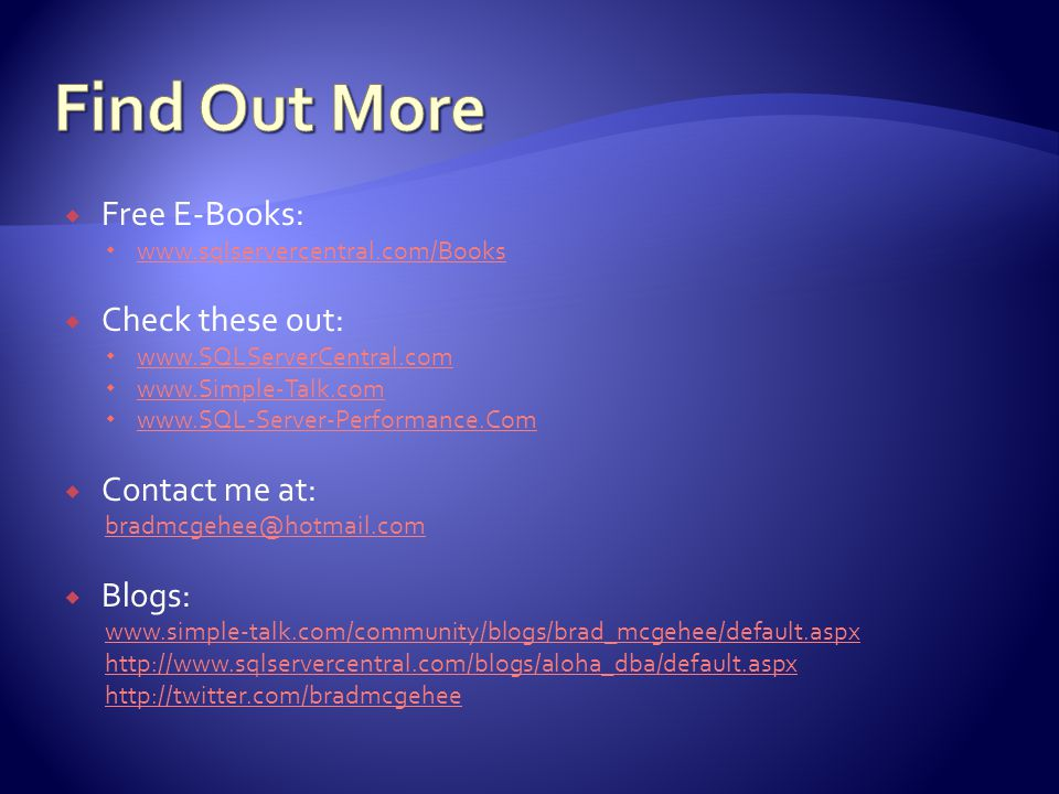 Free E-Books:  www.sqlservercentral.com/Books www.sqlservercentral.com/Books  Check these out:  www.SQLServerCentral.com www.SQLServerCentral.com  www.Simple-Talk.com www.Simple-Talk.com  www.SQL-Server-Performance.Com www.SQL-Server-Performance.Com  Contact me at: bradmcgehee@hotmail.com  Blogs: www.simple-talk.com/community/blogs/brad_mcgehee/default.aspx http://www.sqlservercentral.com/blogs/aloha_dba/default.aspx http://twitter.com/bradmcgehee