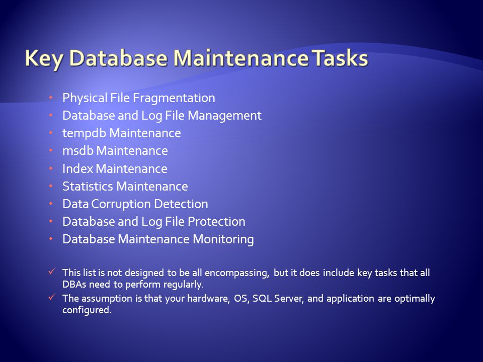  Physical File Fragmentation  Database and Log File Management  tempdb Maintenance  msdb Maintenance  Index Maintenance  Statistics Maintenance  Data Corruption Detection  Database and Log File Protection  Database Maintenance Monitoring This list is not designed to be all encompassing, but it does include key tasks that all DBAs need to perform regularly.