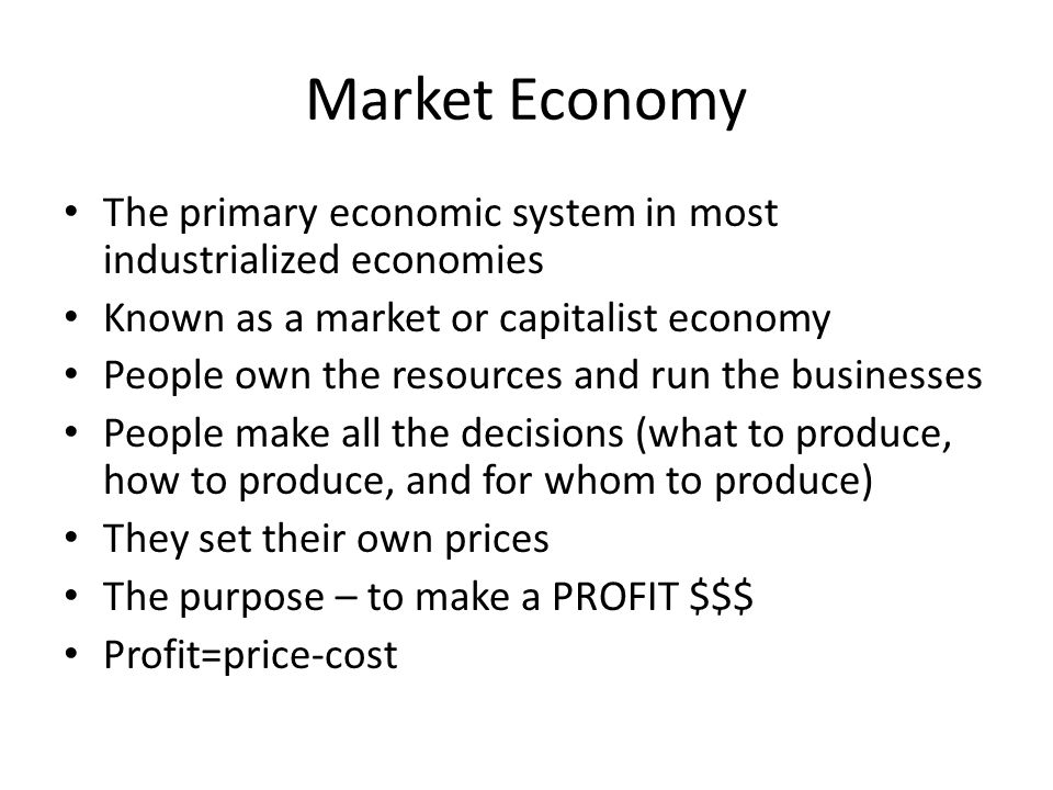 Market Economy The primary economic system in most industrialized economies Known as a market or capitalist economy People own the resources and run t