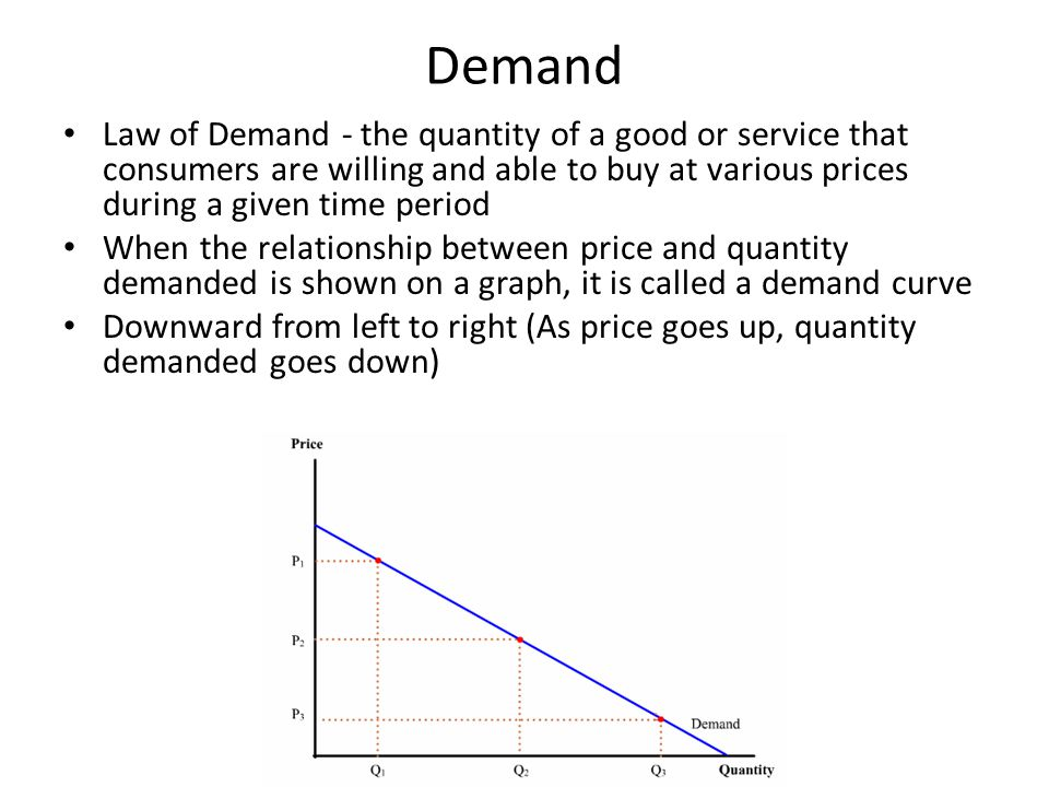 Demand Law of Demand - the quantity of a good or service that consumers are willing and able to buy at various prices during a given time period When