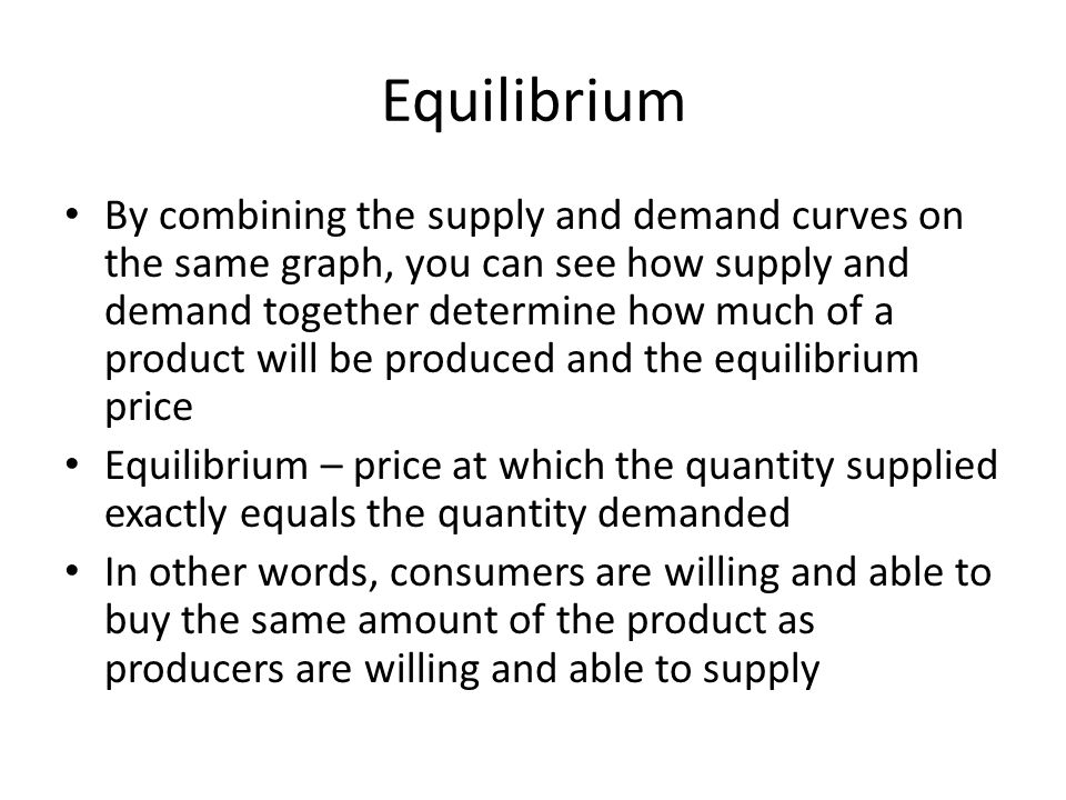 Equilibrium By combining the supply and demand curves on the same graph, you can see how supply and demand together determine how much of a product wi