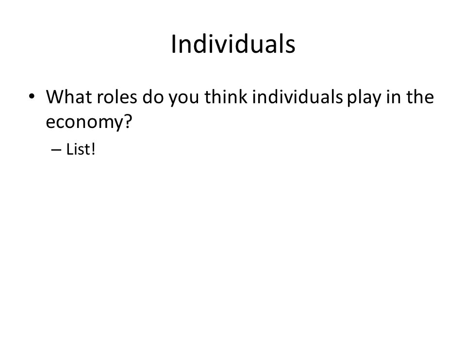 Individuals What roles do you think individuals play in the economy? – List!