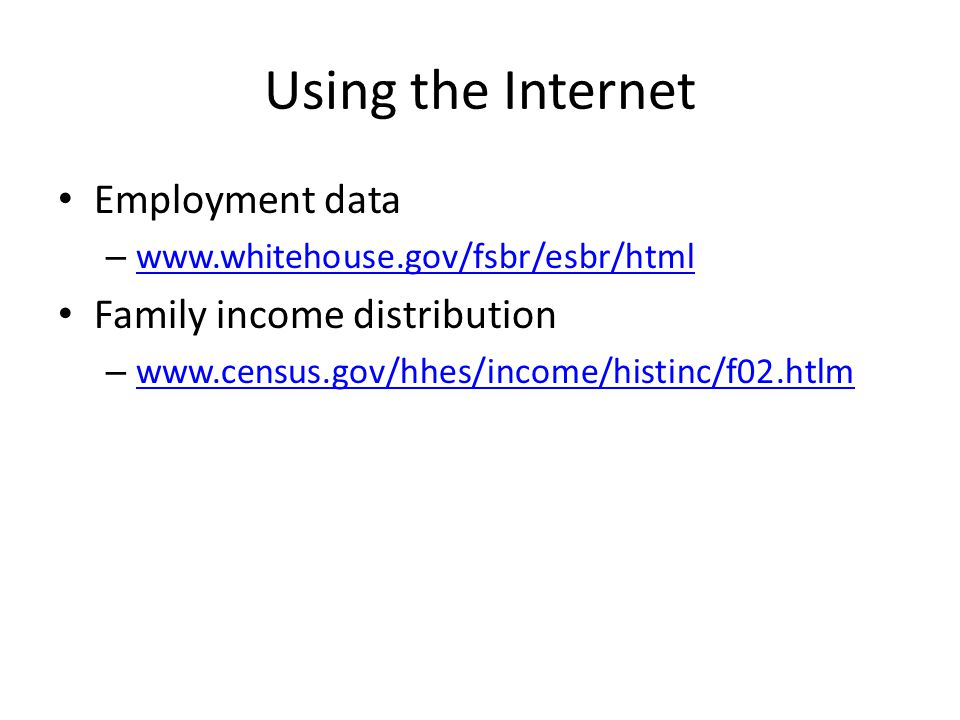 Using the Internet Employment data – www.whitehouse.gov/fsbr/esbr/html www.whitehouse.gov/fsbr/esbr/html Family income distribution – www.census.gov/h