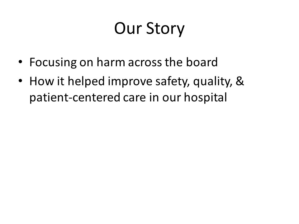 Our Story Focusing on harm across the board How it helped improve safety, quality, & patient-centered care in our hospital