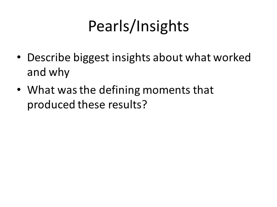 Pearls/Insights Describe biggest insights about what worked and why What was the defining moments that produced these results