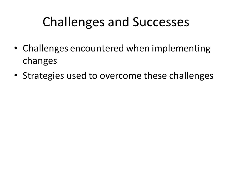 Challenges and Successes Challenges encountered when implementing changes Strategies used to overcome these challenges