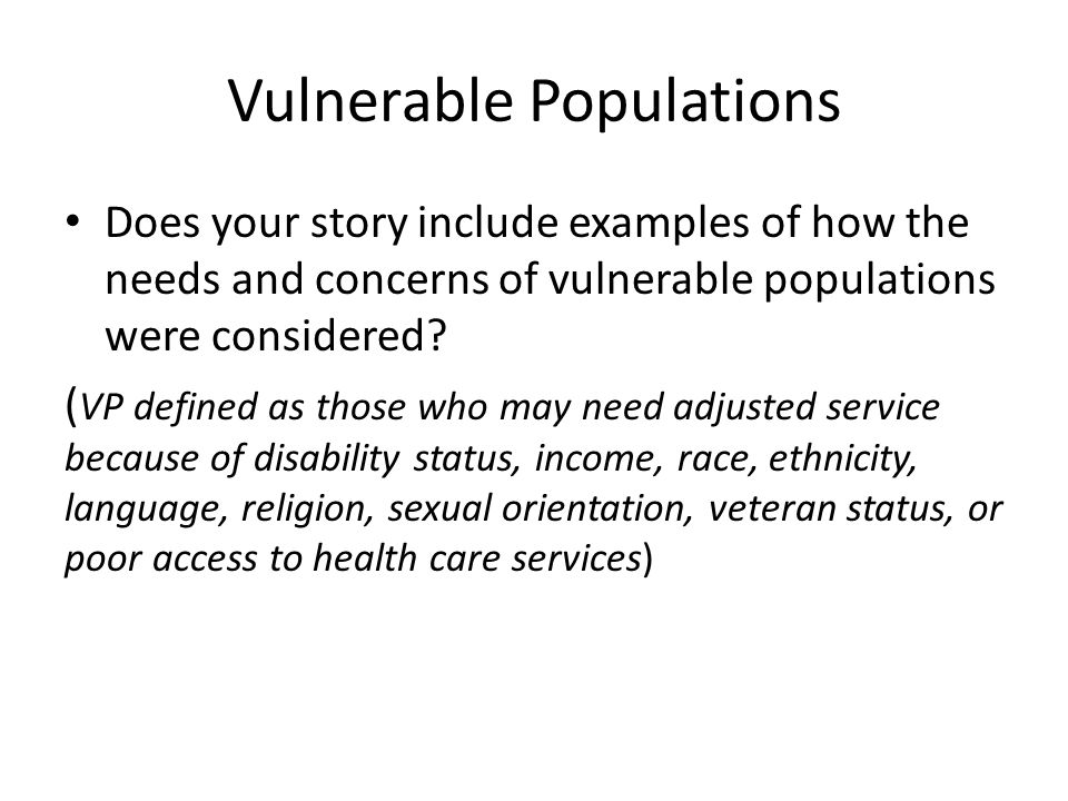 Vulnerable Populations Does your story include examples of how the needs and concerns of vulnerable populations were considered.