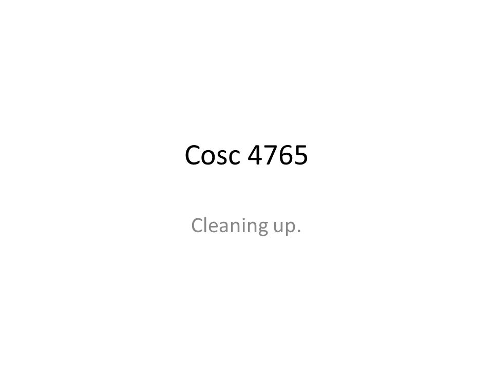 Cosc 4765 Cleaning up.