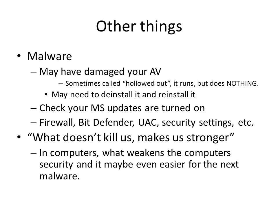 Other things Malware – May have damaged your AV – Sometimes called hollowed out , it runs, but does NOTHING.