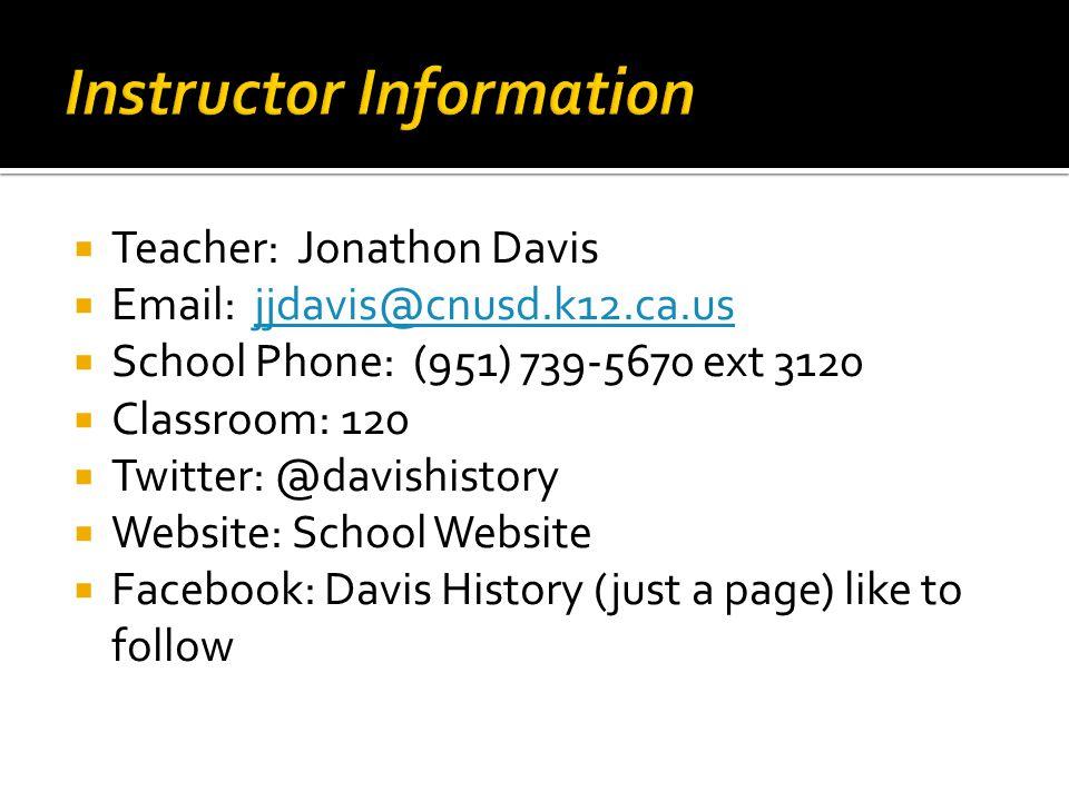  Teacher: Jonathon Davis  Email: jjdavis@cnusd.k12.ca.usjjdavis@cnusd.k12.ca.us  School Phone: (951) 739-5670 ext 3120  Classroom: 120  Twitter: @davishistory  Website: School Website  Facebook: Davis History (just a page) like to follow