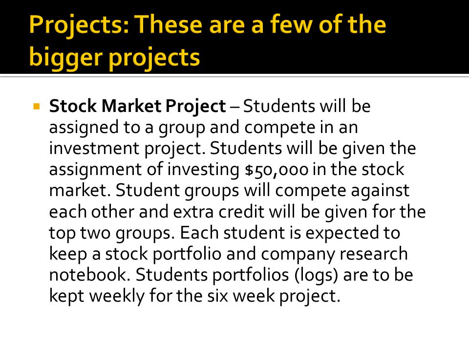  Stock Market Project – Students will be assigned to a group and compete in an investment project.