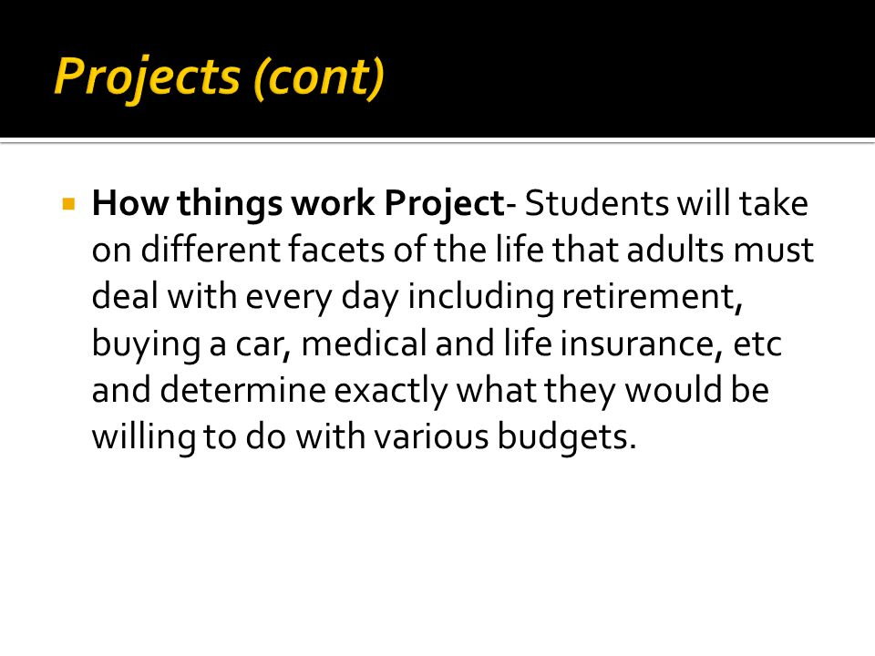  How things work Project- Students will take on different facets of the life that adults must deal with every day including retirement, buying a car, medical and life insurance, etc and determine exactly what they would be willing to do with various budgets.
