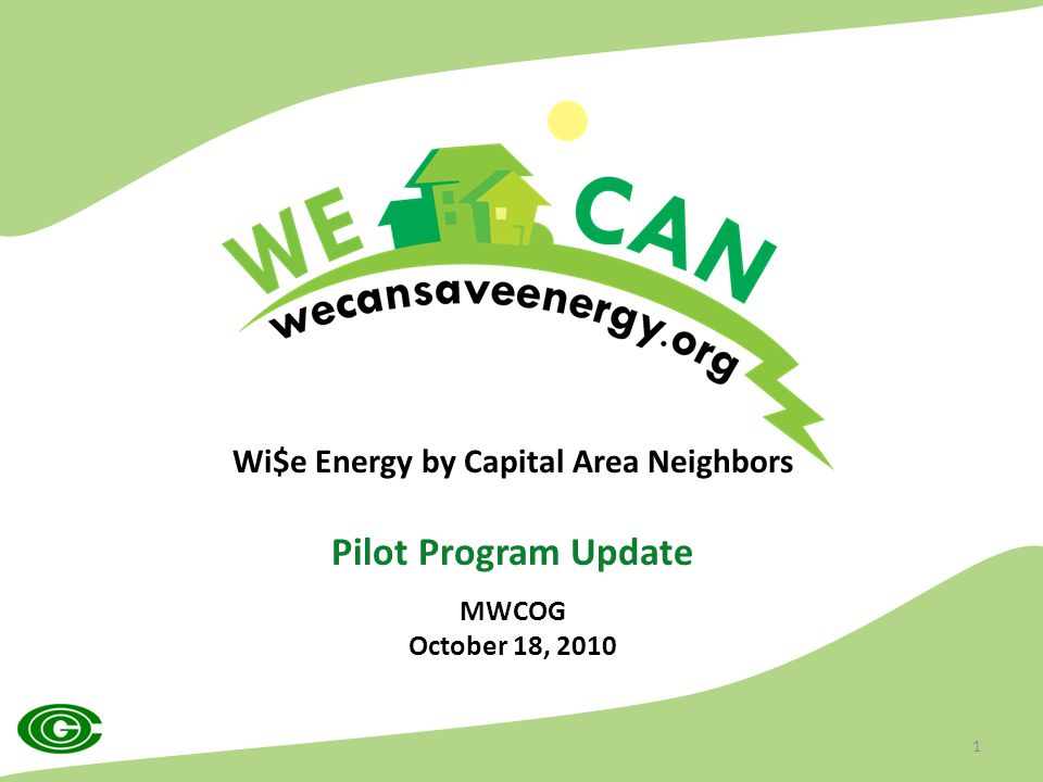 Wi$e Energy by Capital Area Neighbors Pilot Program Update MWCOG October 18, 2010 1
