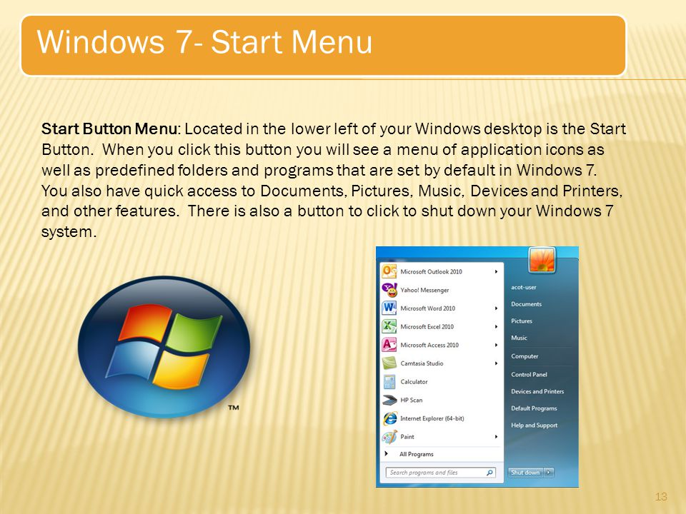 13 Windows 7- Start Menu Start Button Menu: Located in the lower left of your Windows desktop is the Start Button.
