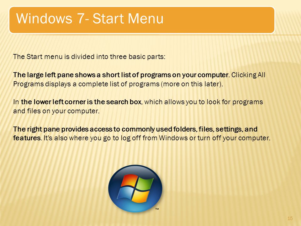 15 Windows 7- Start Menu The Start menu is divided into three basic parts: The large left pane shows a short list of programs on your computer.