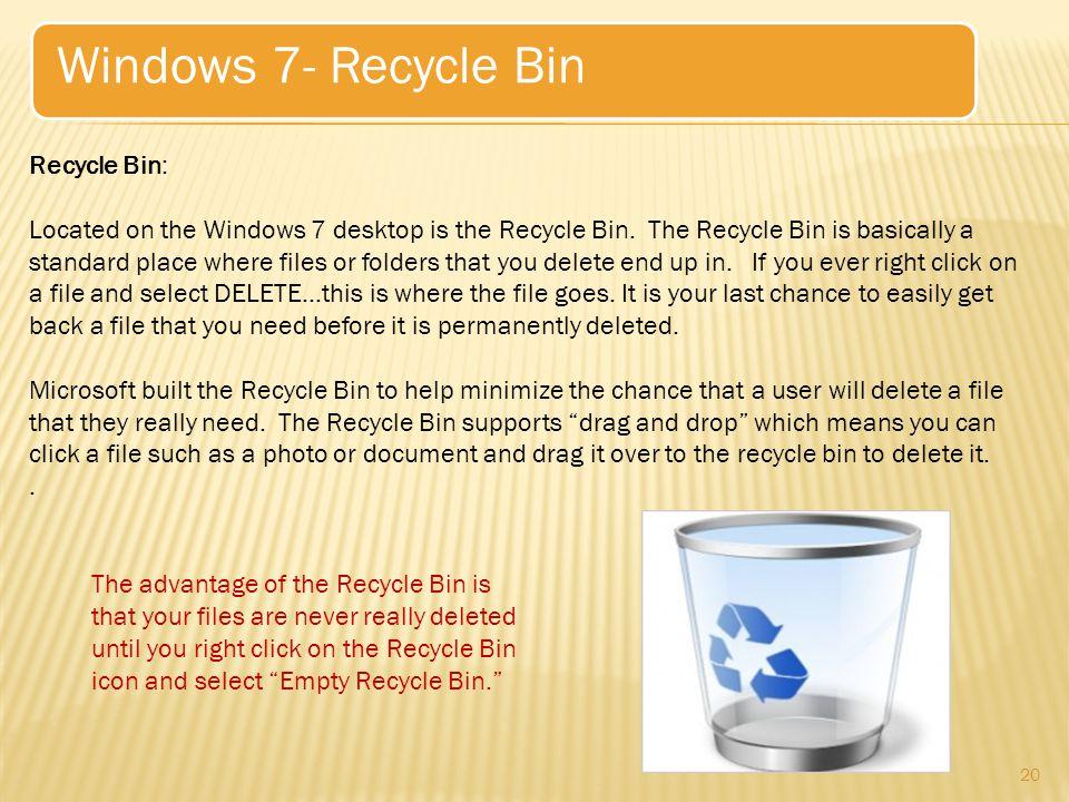 20 Windows 7- Recycle Bin Recycle Bin: Located on the Windows 7 desktop is the Recycle Bin.