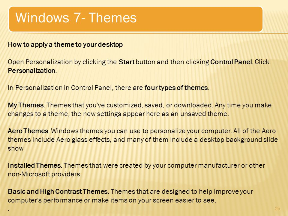 25 Windows 7- Themes How to apply a theme to your desktop Open Personalization by clicking the Start button and then clicking Control Panel.