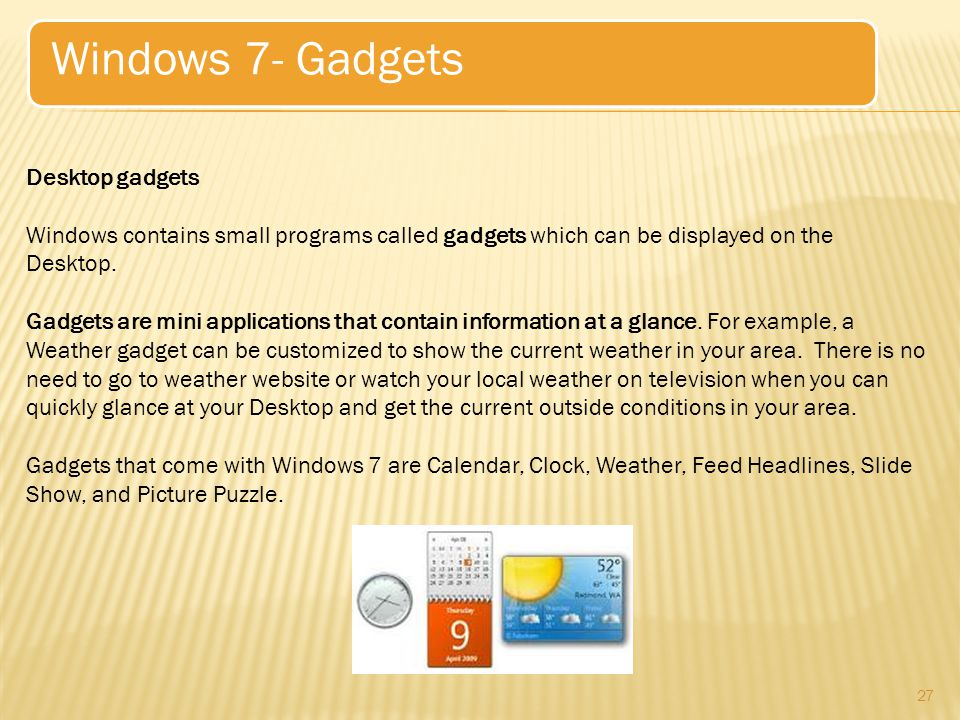 27 Windows 7- Gadgets Desktop gadgets Windows contains small programs called gadgets which can be displayed on the Desktop.