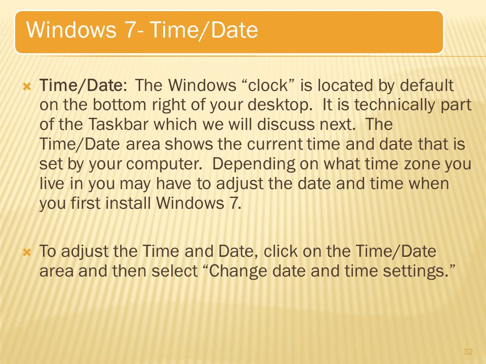  Time/Date: The Windows clock is located by default on the bottom right of your desktop.