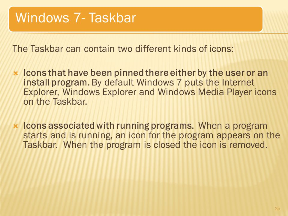 The Taskbar can contain two different kinds of icons:  Icons that have been pinned there either by the user or an install program.