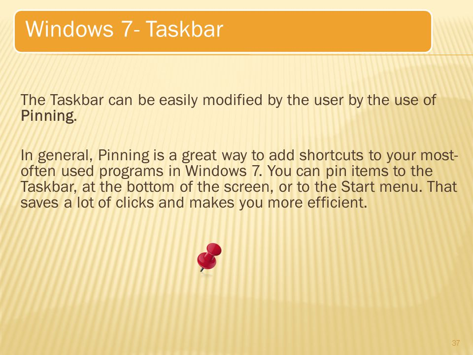 The Taskbar can be easily modified by the user by the use of Pinning.