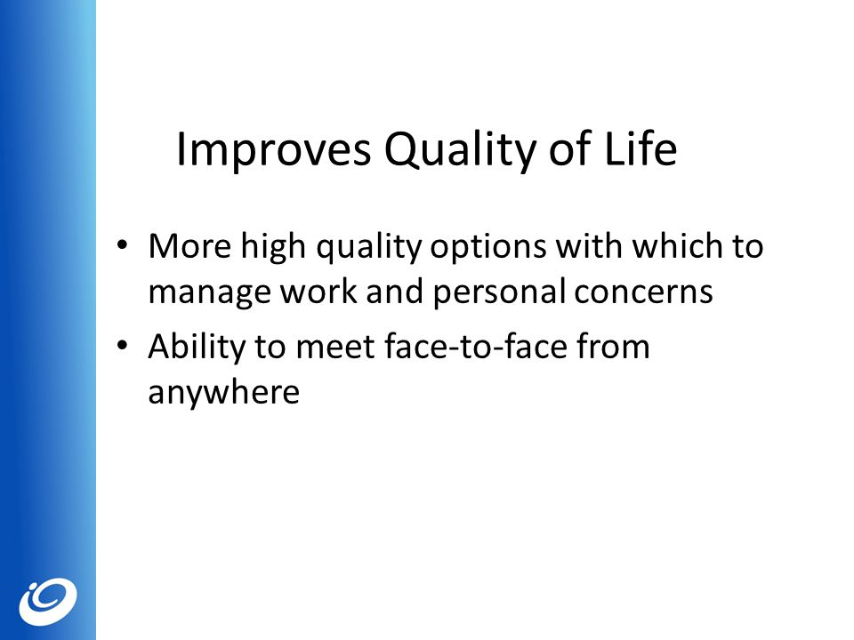 Improves Quality of Life More high quality options with which to manage work and personal concerns Ability to meet face-to-face from anywhere
