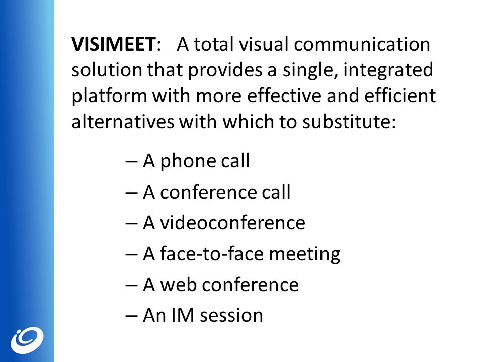 VISIMEET: A total visual communication solution that provides a single, integrated platform with more effective and efficient alternatives with which to substitute: – A phone call – A conference call – A videoconference – A face-to-face meeting – A web conference – An IM session