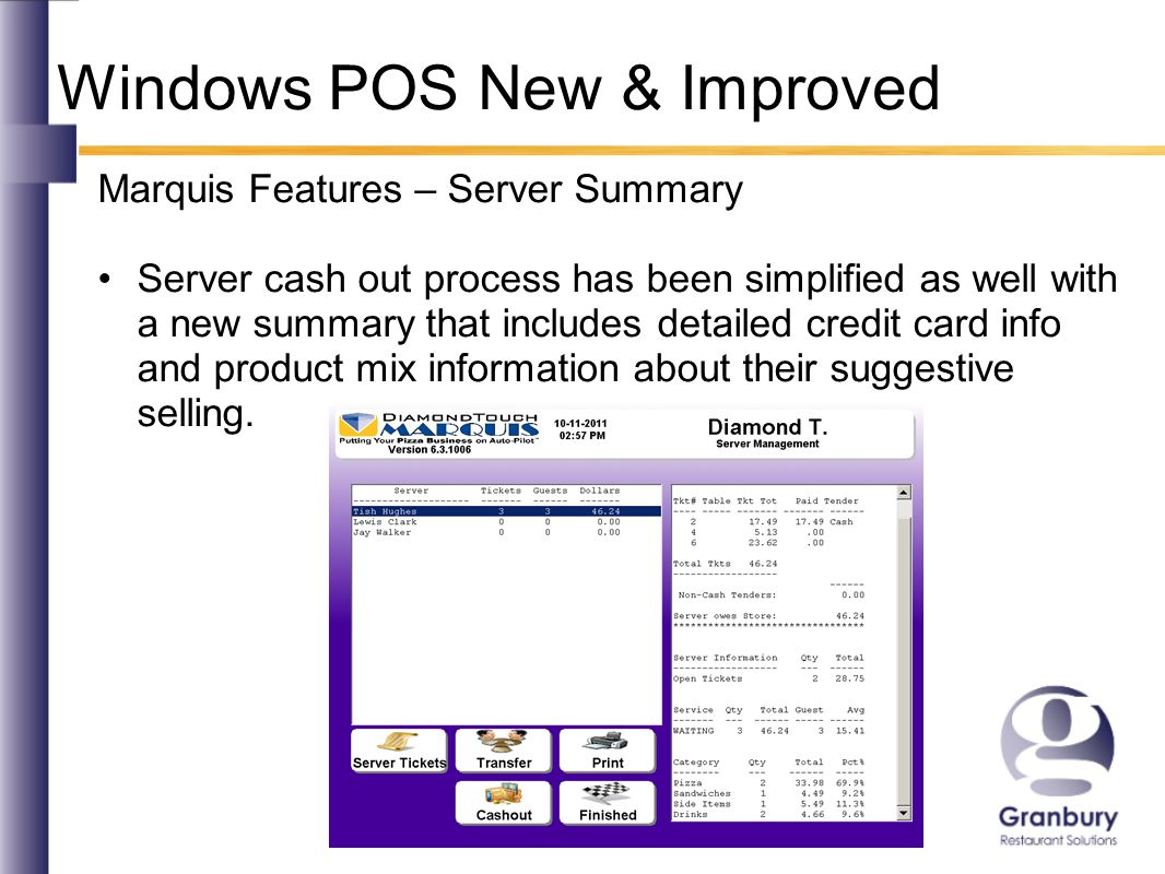 Windows POS New & Improved Marquis Features – Server Summary Server cash out process has been simplified as well with a new summary that includes detailed credit card info and product mix information about their suggestive selling.