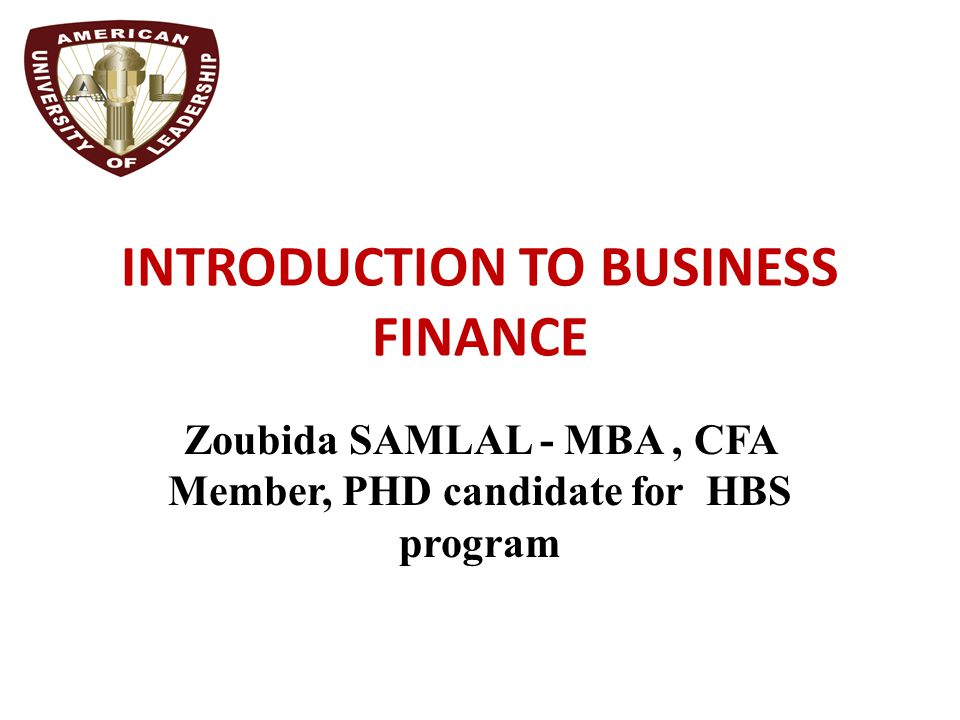 INTRODUCTION TO BUSINESS FINANCE Zoubida SAMLAL - MBA, CFA Member, PHD candidate for HBS program