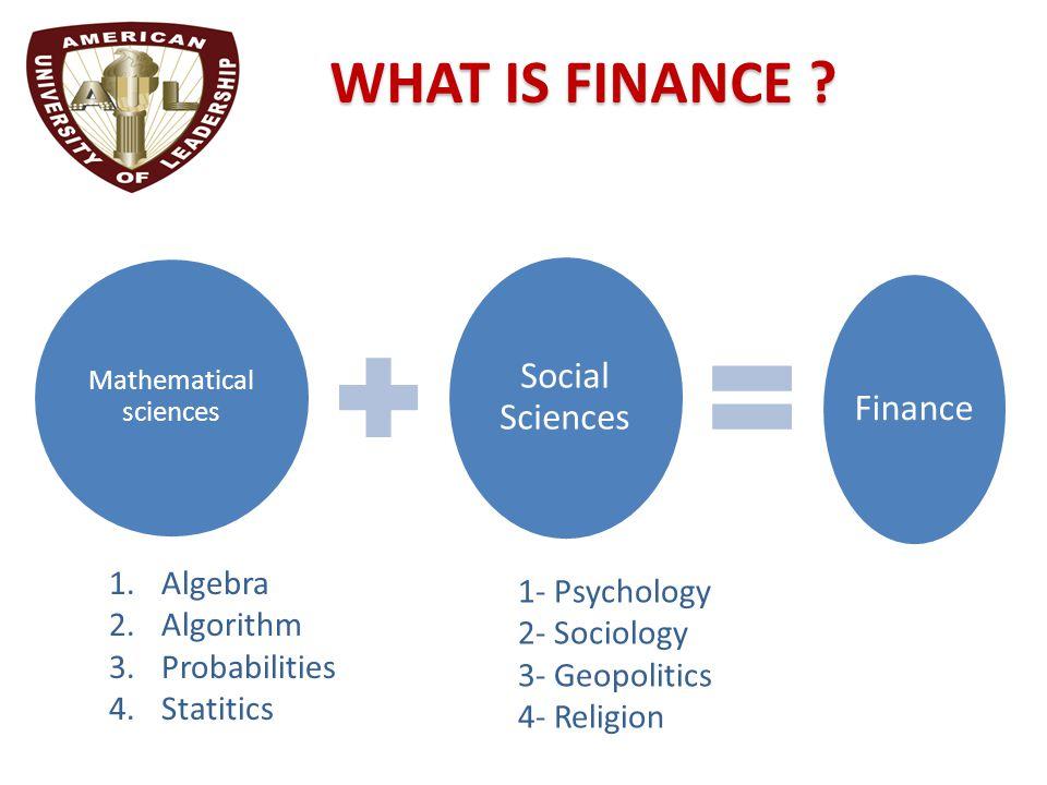 Mathematical sciences Social Sciences Finance WHAT IS FINANCE ? 1.Algebra 2.Algorithm 3.Probabilities 4.Statitics 1- Psychology 2- Sociology 3- Geopol
