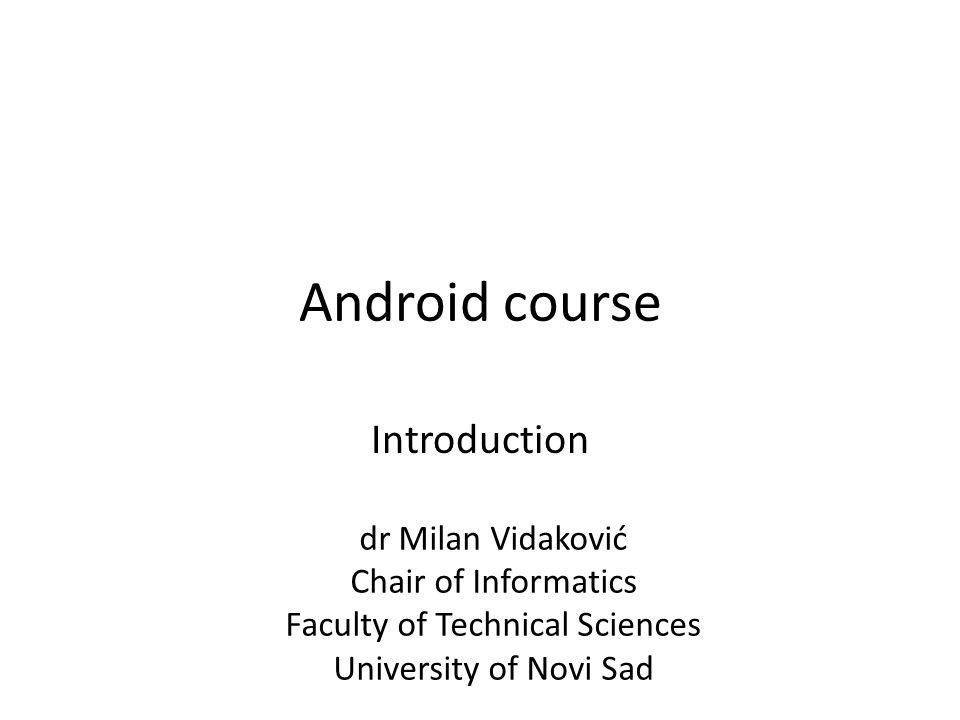 Android course Introduction dr Milan Vidaković Chair of Informatics Faculty of Technical Sciences University of Novi Sad
