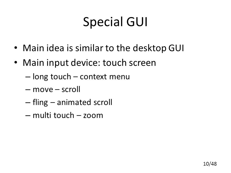 10/48 Special GUI Main idea is similar to the desktop GUI Main input device: touch screen – long touch – context menu – move – scroll – fling – animated scroll – multi touch – zoom
